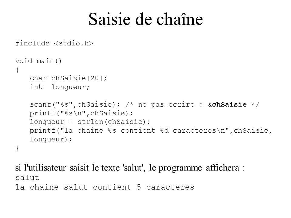 Saisie de chaîne #include <stdio.h> void main() { char chSaisie[20]; int longueur; scanf( %s ,chSaisie); /* ne pas ecrire : &chSaisie */